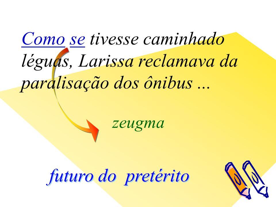 futuro do pretérito zeugma Como se tivesse caminhado léguas, Larissa reclamava da paralisação dos ônibus...