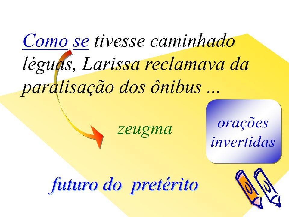 futuro do pretérito zeugma orações invertidas Como se tivesse caminhado léguas, Larissa reclamava da paralisação dos ônibus...