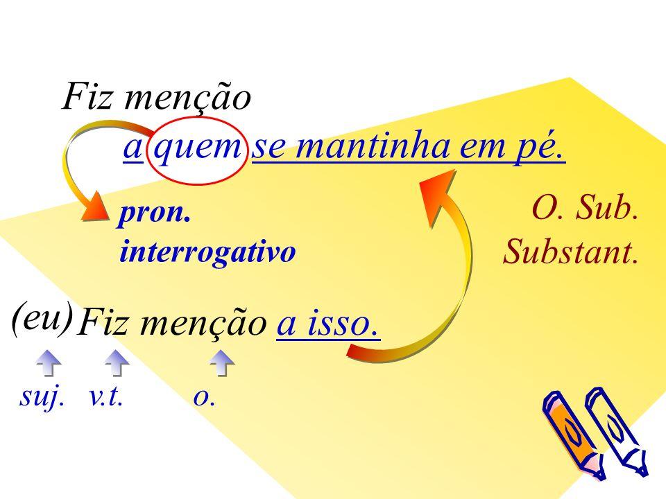 pron. interrogativo O. Sub. Substant. v.t. (eu) suj.o.