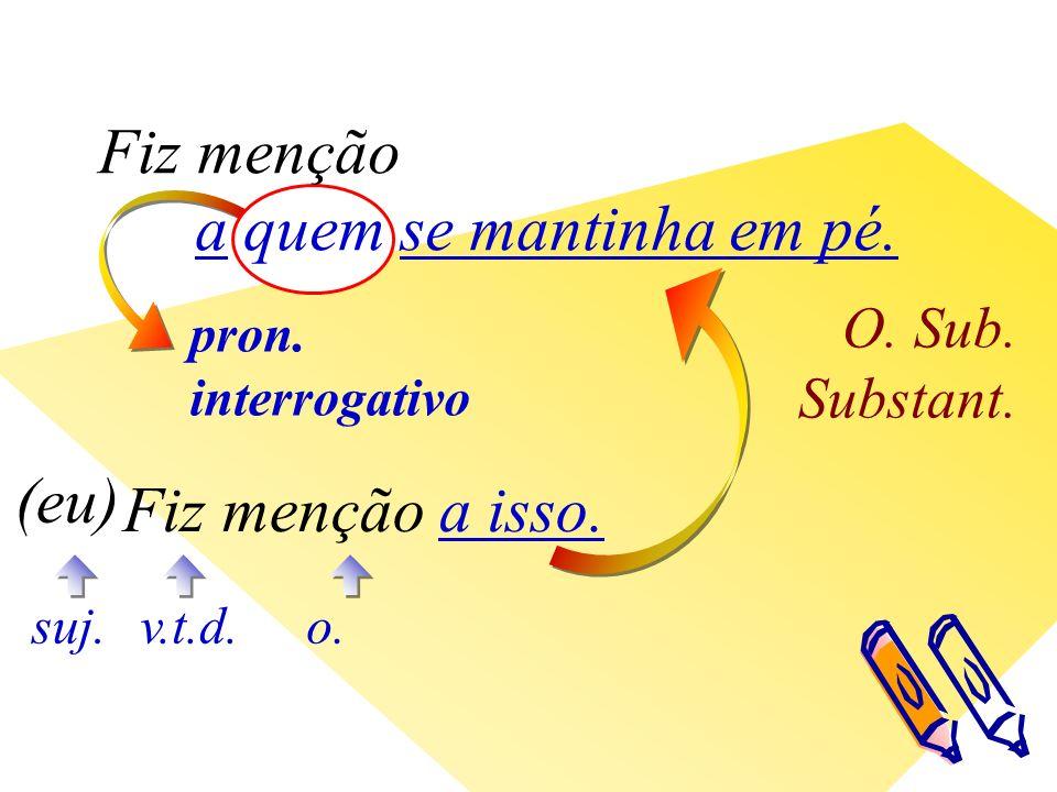 pron. interrogativo O. Sub. Substant. v.t.d. (eu) suj.o.