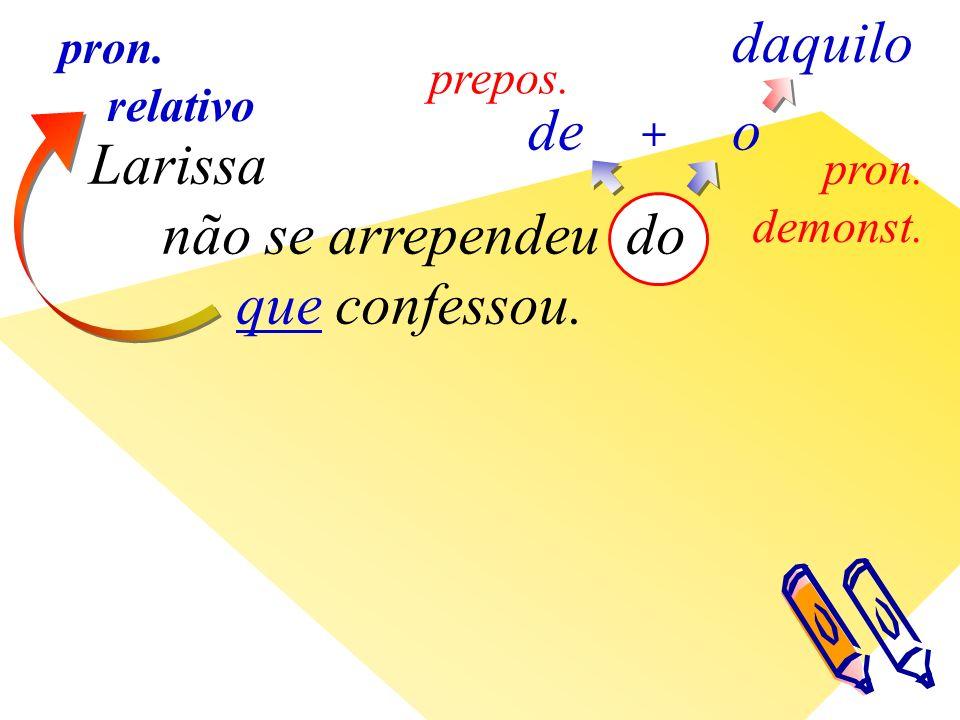 Larissa não se arrependeu do que confessou. de prepos. o + daquilo pron. demonst. pron. relativo