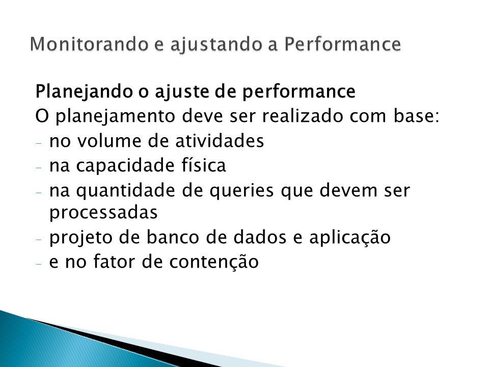 Planejando o ajuste de performance O planejamento deve ser realizado com base: - no volume de atividades - na capacidade física - na quantidade de queries que devem ser processadas - projeto de banco de dados e aplicação - e no fator de contenção