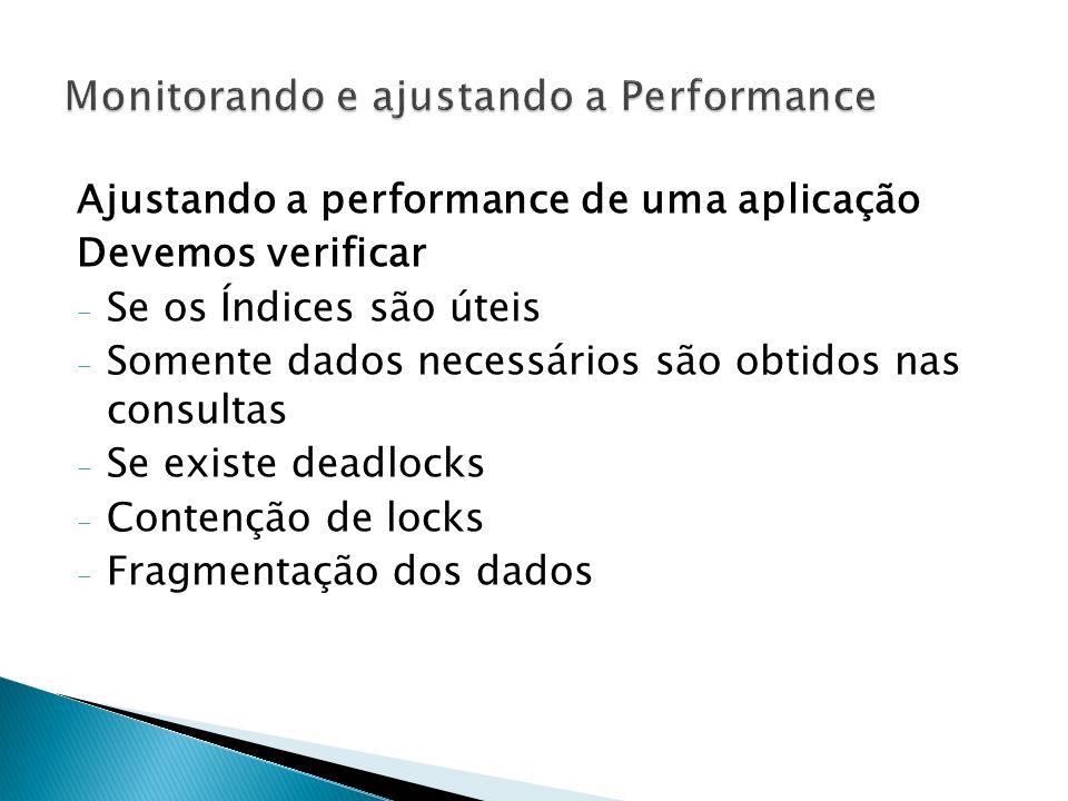Ajustando a performance de uma aplicação Devemos verificar - Se os Índices são úteis - Somente dados necessários são obtidos nas consultas - Se existe deadlocks - Contenção de locks - Fragmentação dos dados