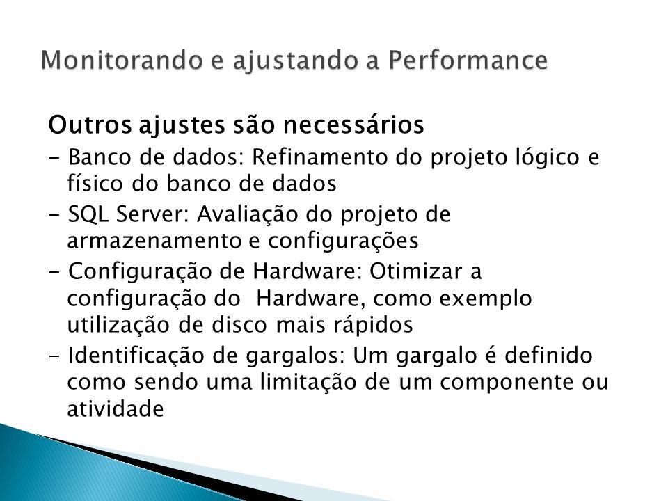 Outros ajustes são necessários - Banco de dados: Refinamento do projeto lógico e físico do banco de dados - SQL Server: Avaliação do projeto de armazenamento e configurações - Configuração de Hardware: Otimizar a configuração do Hardware, como exemplo utilização de disco mais rápidos - Identificação de gargalos: Um gargalo é definido como sendo uma limitação de um componente ou atividade