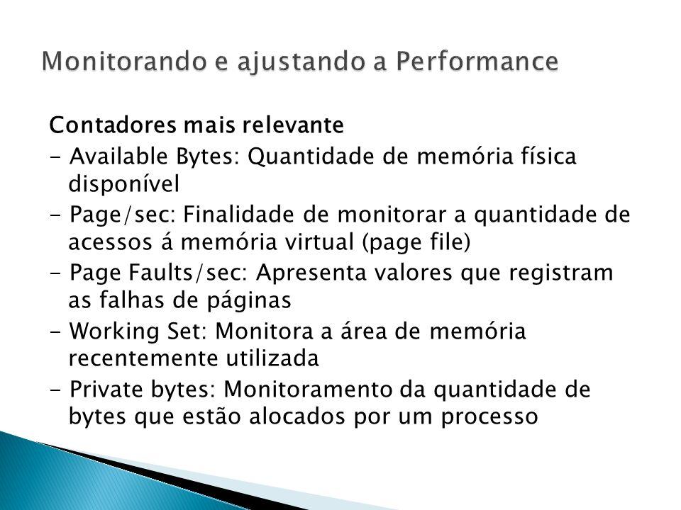 Contadores mais relevante - Available Bytes: Quantidade de memória física disponível - Page/sec: Finalidade de monitorar a quantidade de acessos á memória virtual (page file) - Page Faults/sec: Apresenta valores que registram as falhas de páginas - Working Set: Monitora a área de memória recentemente utilizada - Private bytes: Monitoramento da quantidade de bytes que estão alocados por um processo