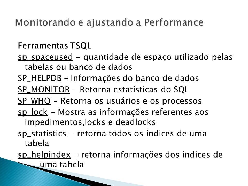 Ferramentas TSQL sp_spaceused - quantidade de espaço utilizado pelas tabelas ou banco de dados SP_HELPDB – Informações do banco de dados SP_MONITOR - Retorna estatísticas do SQL SP_WHO - Retorna os usuários e os processos sp_lock - Mostra as informações referentes aos impedimentos,locks e deadlocks sp_statistics - retorna todos os índices de uma tabela sp_helpindex - retorna informações dos índices de uma tabela