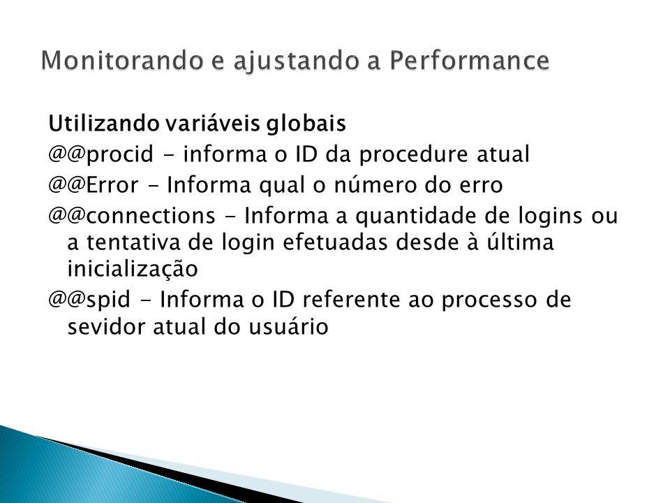 Utilizando variáveis globais @@procid - informa o ID da procedure atual @@Error - Informa qual o número do erro @@connections - Informa a quantidade de logins ou a tentativa de login efetuadas desde à última inicialização @@spid - Informa o ID referente ao processo de sevidor atual do usuário