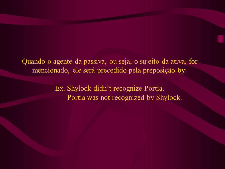 Quando o agente da passiva, ou seja, o sujeito da ativa, for mencionado, ele será precedido pela preposição by: Ex. Shylock didnt recognize Portia. Po