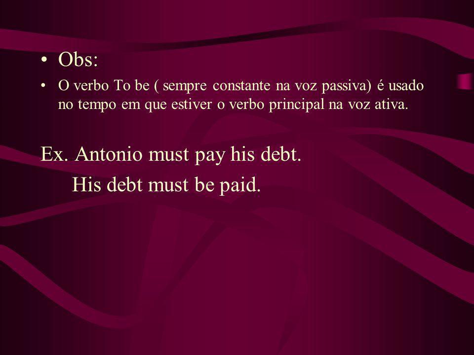 Obs: O verbo To be ( sempre constante na voz passiva) é usado no tempo em que estiver o verbo principal na voz ativa. Ex. Antonio must pay his debt. H