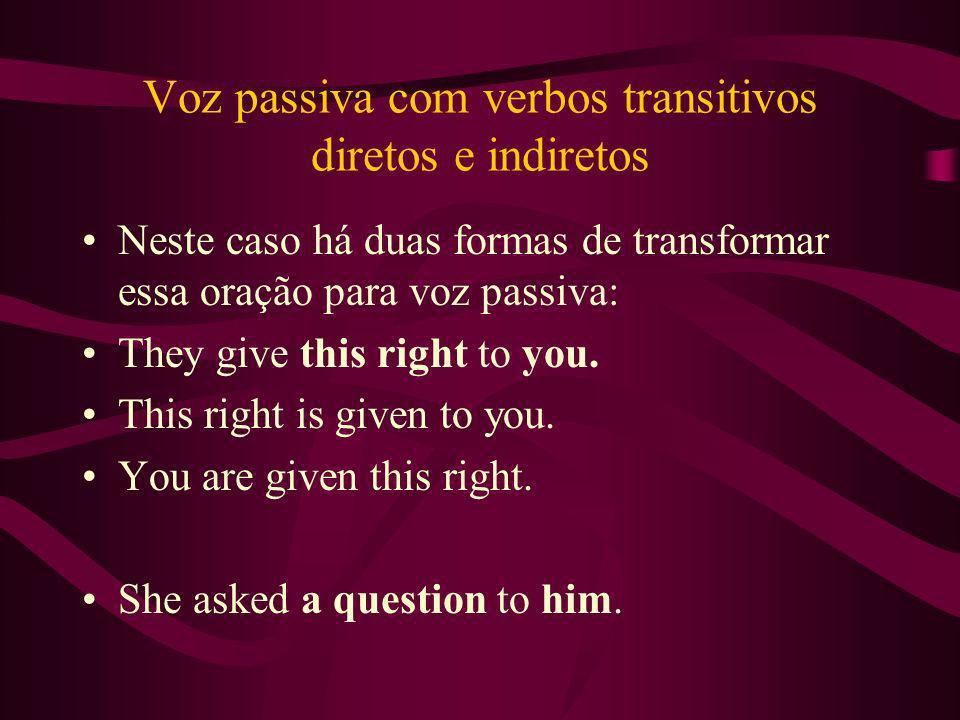 Voz passiva com verbos transitivos diretos e indiretos Neste caso há duas formas de transformar essa oração para voz passiva: They give this right to