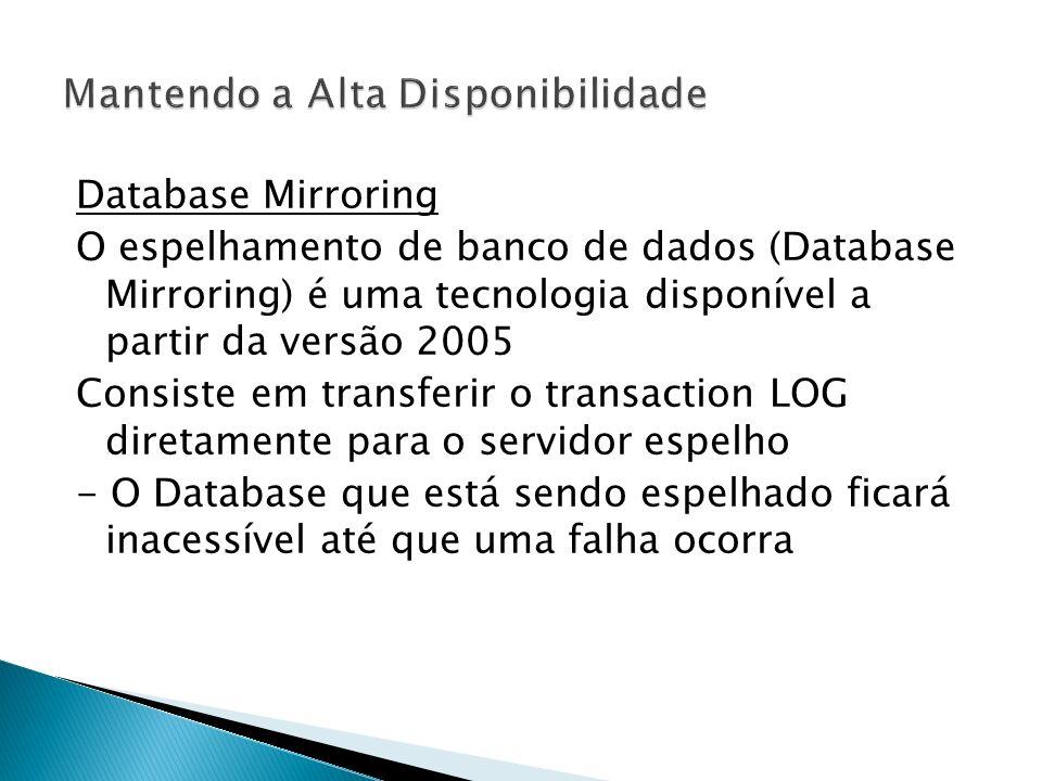 Database Mirroring O espelhamento de banco de dados (Database Mirroring) é uma tecnologia disponível a partir da versão 2005 Consiste em transferir o transaction LOG diretamente para o servidor espelho - O Database que está sendo espelhado ficará inacessível até que uma falha ocorra