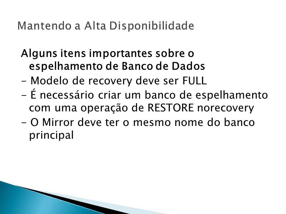 Alguns itens importantes sobre o espelhamento de Banco de Dados - Modelo de recovery deve ser FULL - É necessário criar um banco de espelhamento com uma operação de RESTORE norecovery - O Mirror deve ter o mesmo nome do banco principal