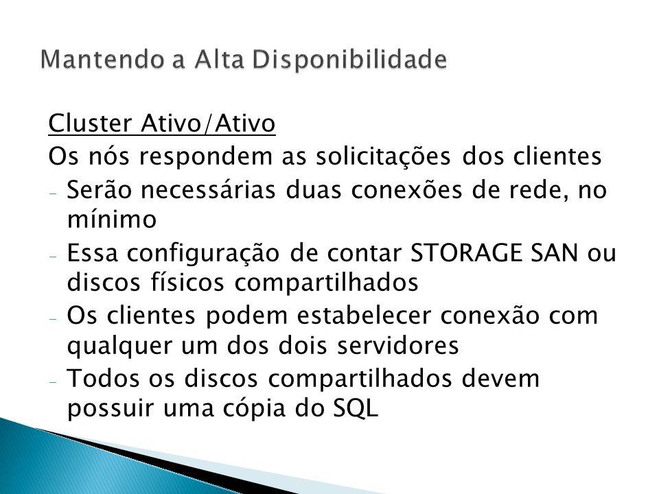 Cluster Ativo/Ativo Os nós respondem as solicitações dos clientes - Serão necessárias duas conexões de rede, no mínimo - Essa configuração de contar STORAGE SAN ou discos físicos compartilhados - Os clientes podem estabelecer conexão com qualquer um dos dois servidores - Todos os discos compartilhados devem possuir uma cópia do SQL