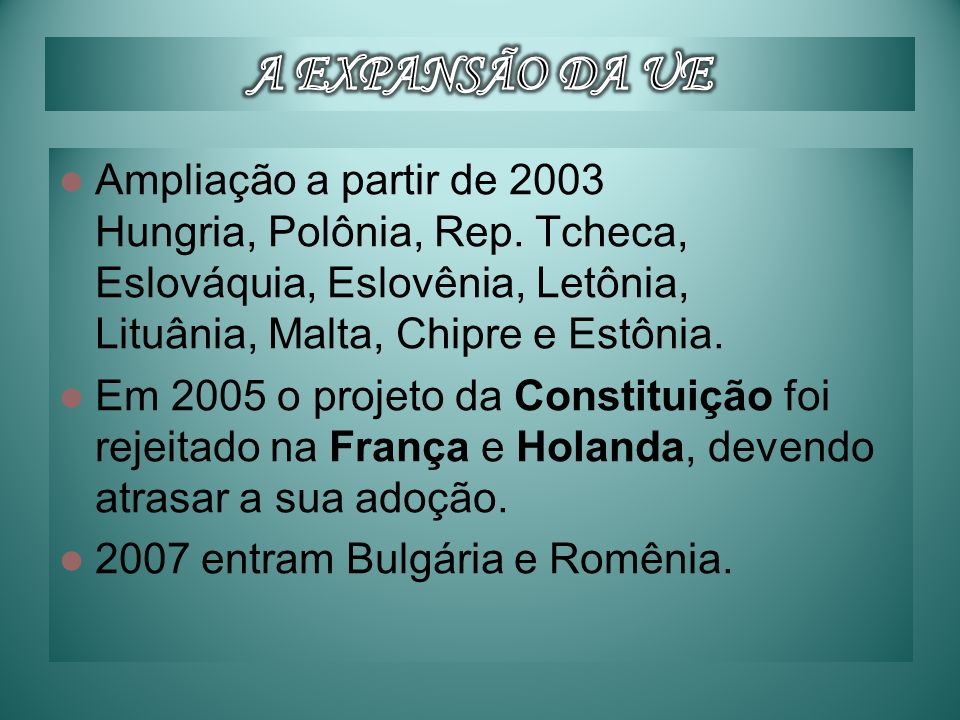 Ampliação a partir de 2003 Hungria, Polônia, Rep. Tcheca, Eslováquia, Eslovênia, Letônia, Lituânia, Malta, Chipre e Estônia. Em 2005 o projeto da Cons