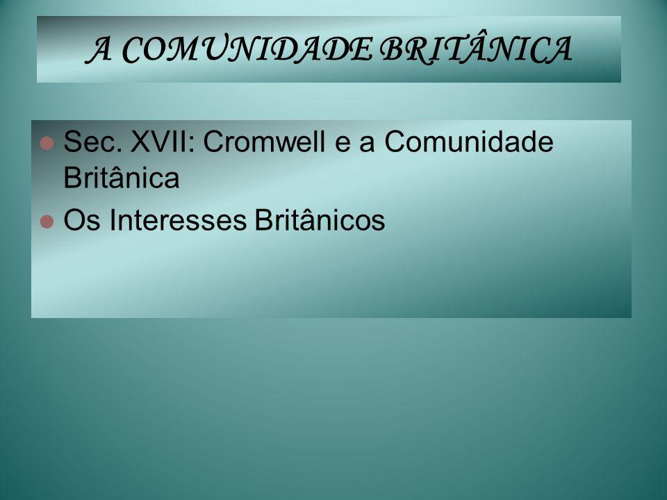 A COMUNIDADE BRITÂNICA Sec. XVII: Cromwell e a Comunidade Britânica Os Interesses Britânicos