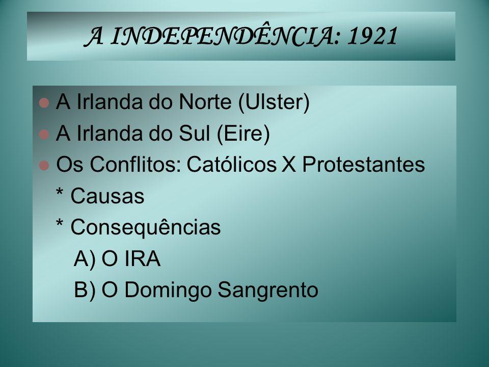 A INDEPENDÊNCIA: 1921 A Irlanda do Norte (Ulster) A Irlanda do Sul (Eire) Os Conflitos: Católicos X Protestantes * Causas * Consequências A) O IRA B)