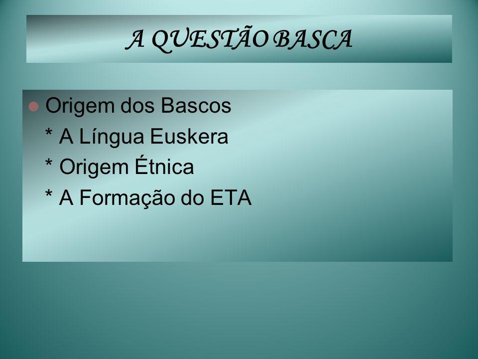 A QUESTÃO BASCA Origem dos Bascos * A Língua Euskera * Origem Étnica * A Formação do ETA