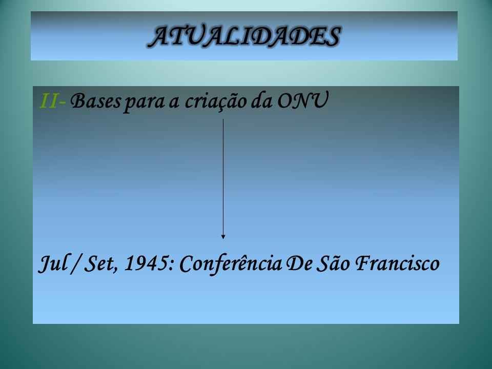 II- Bases para a criação da ONU Jul / Set, 1945: Conferência De São Francisco