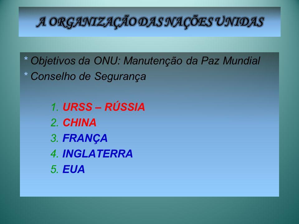 * Objetivos da ONU: Manutenção da Paz Mundial * Conselho de Segurança 1. URSS – RÚSSIA 2. CHINA 3. FRANÇA 4. INGLATERRA 5. EUA