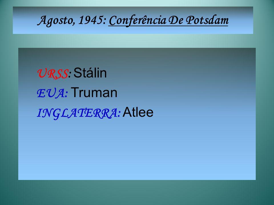 URSS: Stálin EUA: Truman INGLATERRA: Atlee Agosto, 1945: Conferência De Potsdam