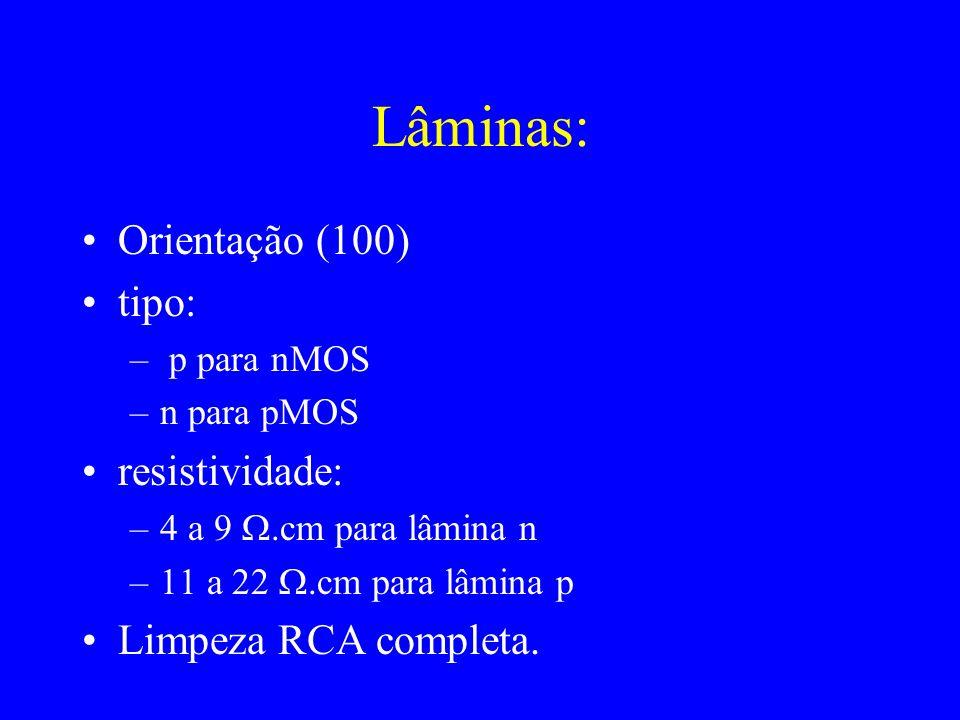 Lâminas: Orientação (100) tipo: – p para nMOS –n para pMOS resistividade: –4 a 9.cm para lâmina n –11 a 22.cm para lâmina p Limpeza RCA completa.