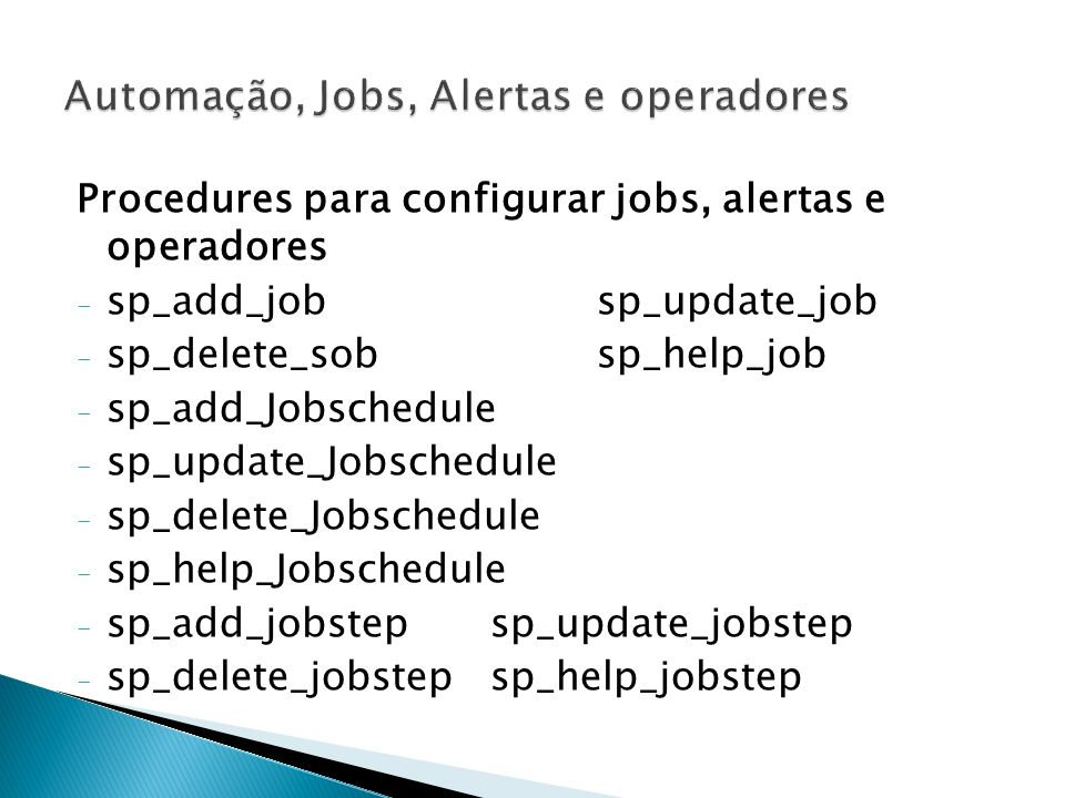 Procedures para configurar jobs, alertas e operadores - sp_add_jobsp_update_job - sp_delete_sobsp_help_job - sp_add_Jobschedule - sp_update_Jobschedul