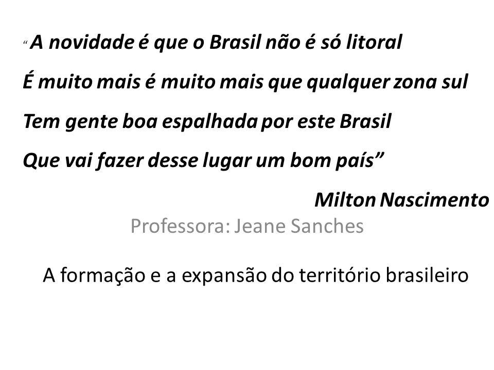 A formação e a expansão do território brasileiro Professora: Jeane Sanches A novidade é que o Brasil não é só litoral É muito mais é muito mais que qu