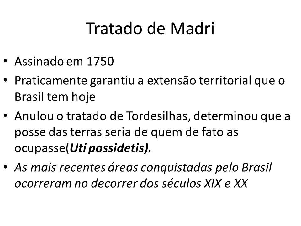 Tratado de Madri Assinado em 1750 Praticamente garantiu a extensão territorial que o Brasil tem hoje Anulou o tratado de Tordesilhas, determinou que a