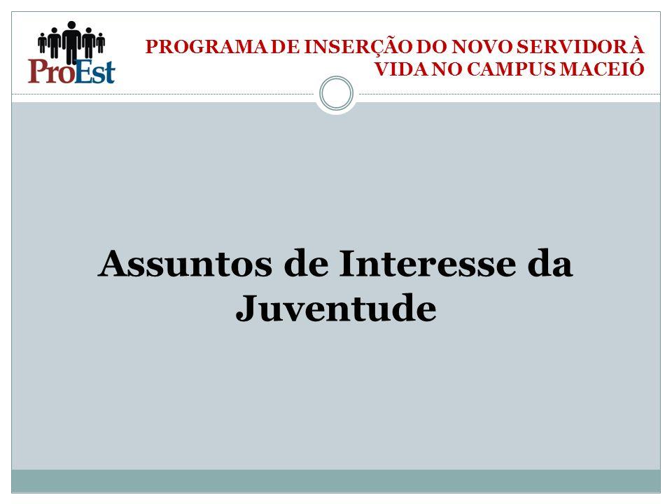 PROGRAMA DE INSERÇÃO DO NOVO SERVIDOR À VIDA NO CAMPUS MACEIÓ Assuntos de Interesse da Juventude