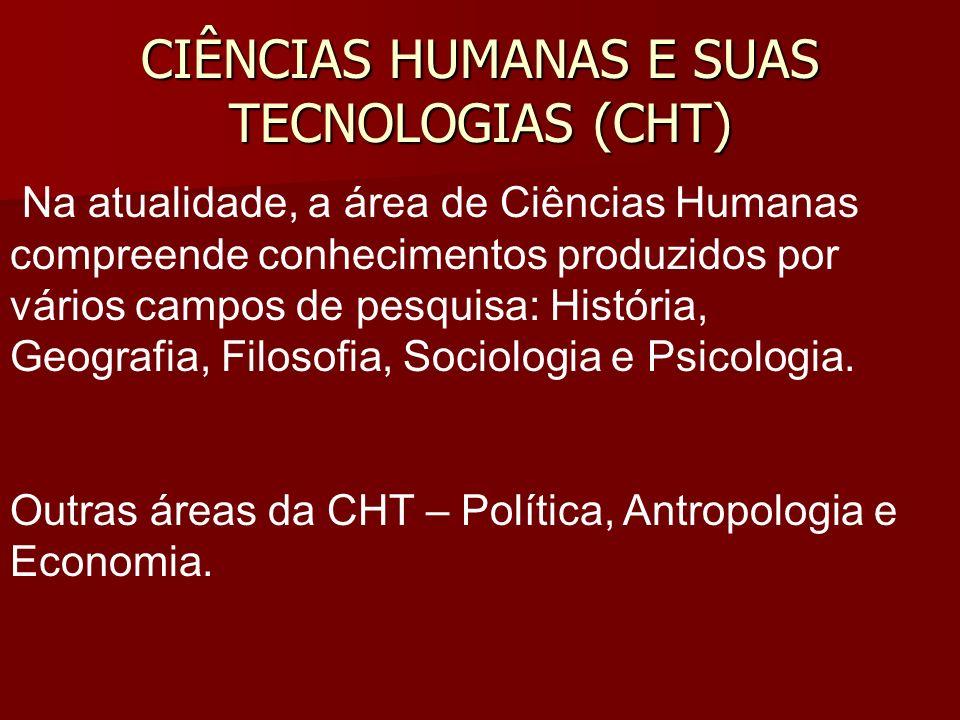 CIÊNCIAS HUMANAS E SUAS TECNOLOGIAS (CHT) Na atualidade, a área de Ciências Humanas compreende conhecimentos produzidos por vários campos de pesquisa: História, Geografia, Filosofia, Sociologia e Psicologia.