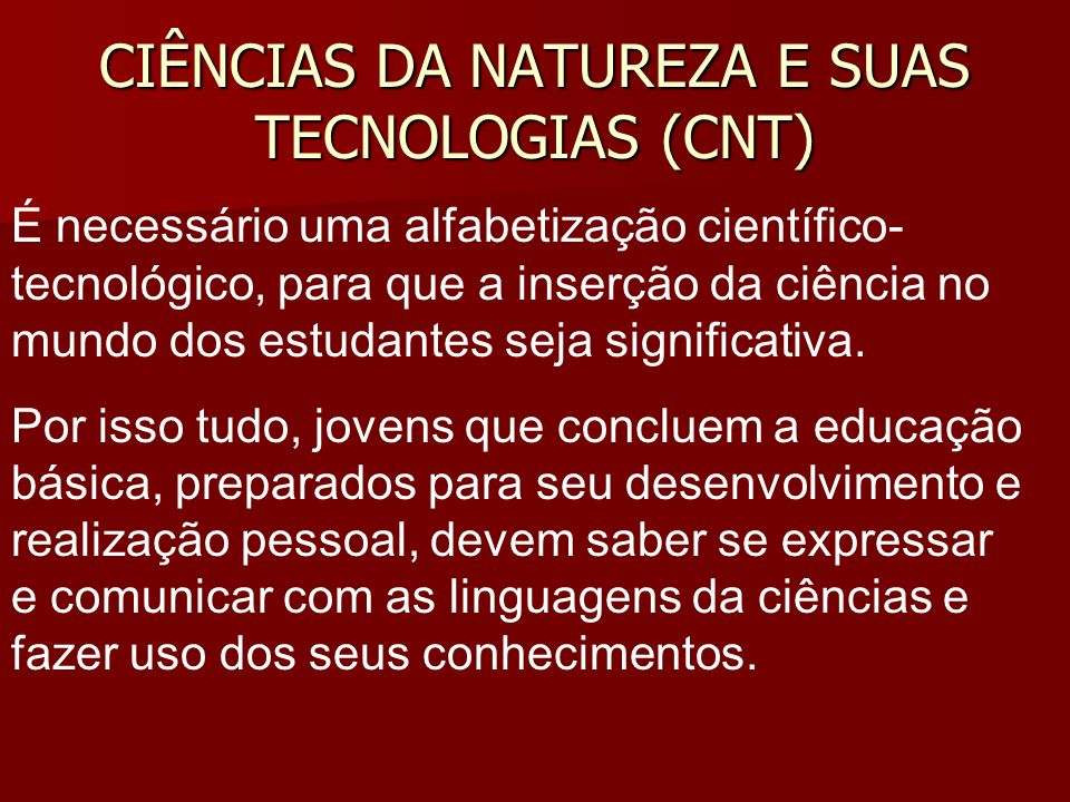 CIÊNCIAS DA NATUREZA E SUAS TECNOLOGIAS (CNT) É necessário uma alfabetização científico- tecnológico, para que a inserção da ciência no mundo dos estudantes seja significativa.