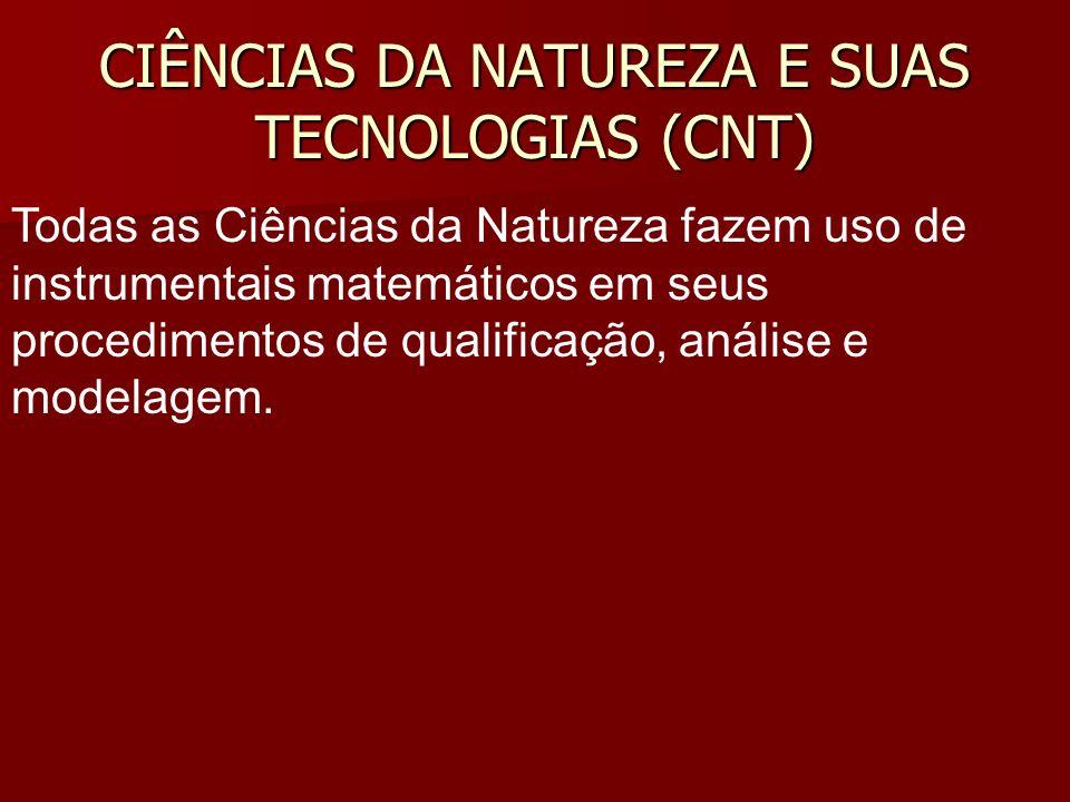 CIÊNCIAS DA NATUREZA E SUAS TECNOLOGIAS (CNT) Todas as Ciências da Natureza fazem uso de instrumentais matemáticos em seus procedimentos de qualificação, análise e modelagem.