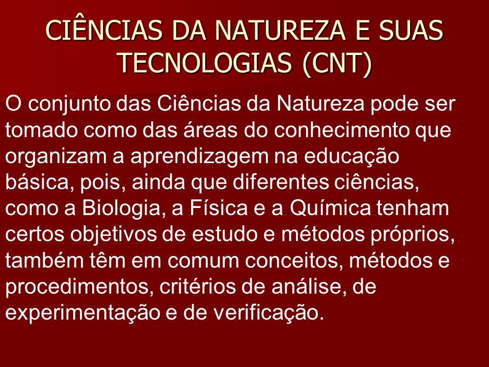 CIÊNCIAS DA NATUREZA E SUAS TECNOLOGIAS (CNT) O conjunto das Ciências da Natureza pode ser tomado como das áreas do conhecimento que organizam a apren