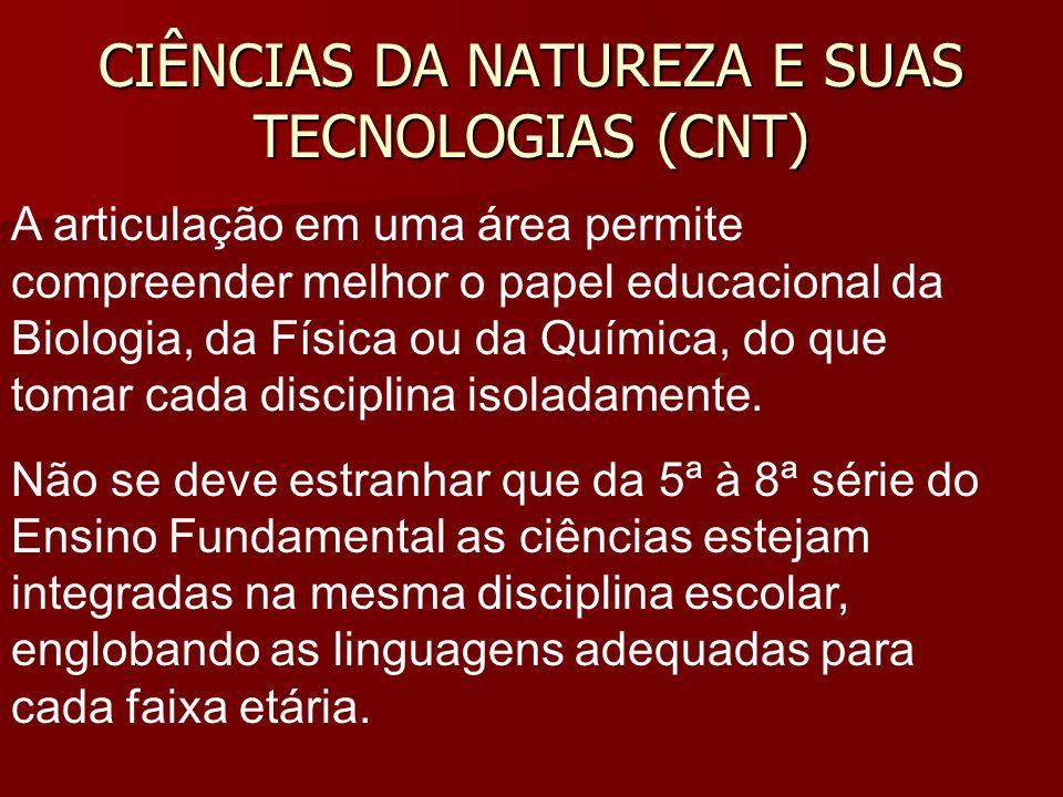 CIÊNCIAS DA NATUREZA E SUAS TECNOLOGIAS (CNT) A articulação em uma área permite compreender melhor o papel educacional da Biologia, da Física ou da Química, do que tomar cada disciplina isoladamente.
