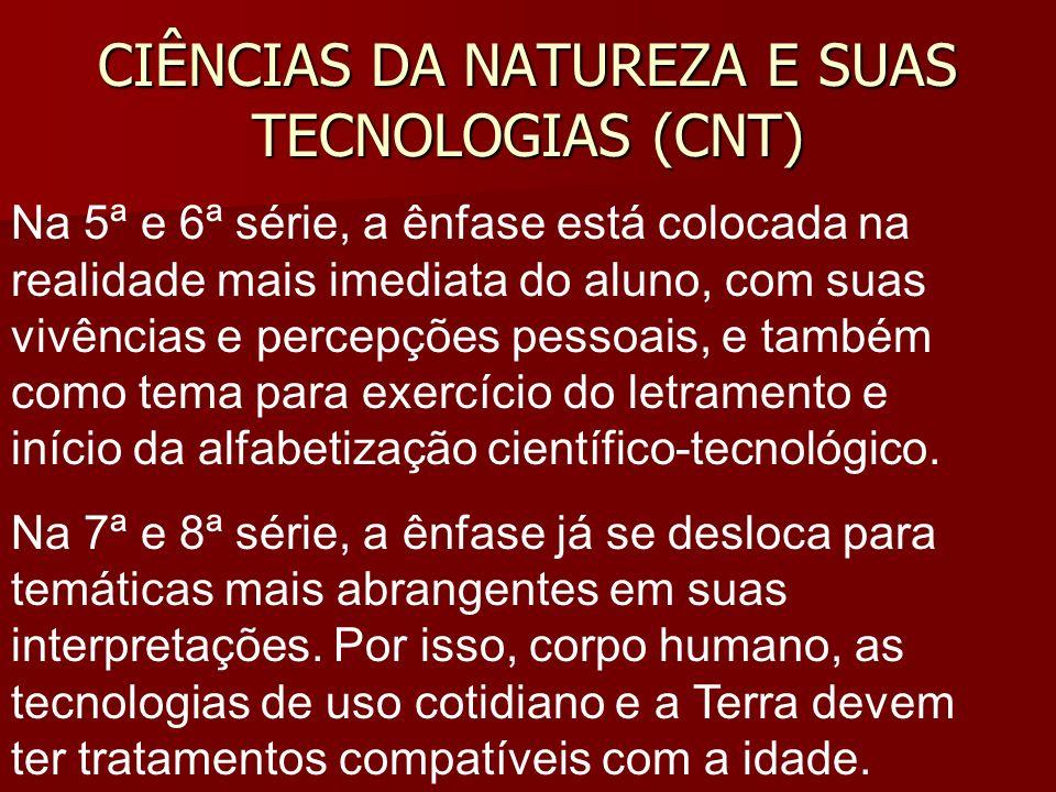 CIÊNCIAS DA NATUREZA E SUAS TECNOLOGIAS (CNT) Na 5ª e 6ª série, a ênfase está colocada na realidade mais imediata do aluno, com suas vivências e perce
