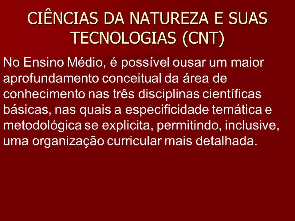 CIÊNCIAS DA NATUREZA E SUAS TECNOLOGIAS (CNT) No Ensino Médio, é possível ousar um maior aprofundamento conceitual da área de conhecimento nas três di