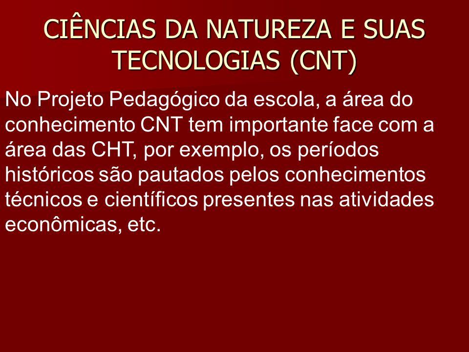 CIÊNCIAS DA NATUREZA E SUAS TECNOLOGIAS (CNT) No Projeto Pedagógico da escola, a área do conhecimento CNT tem importante face com a área das CHT, por