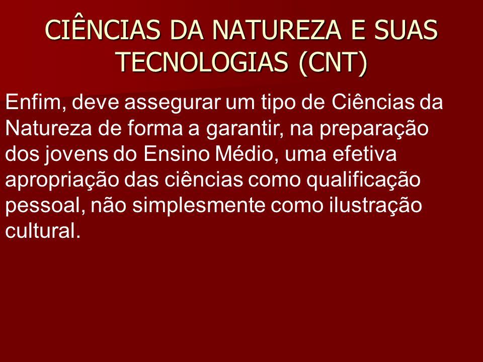 CIÊNCIAS DA NATUREZA E SUAS TECNOLOGIAS (CNT) Enfim, deve assegurar um tipo de Ciências da Natureza de forma a garantir, na preparação dos jovens do E