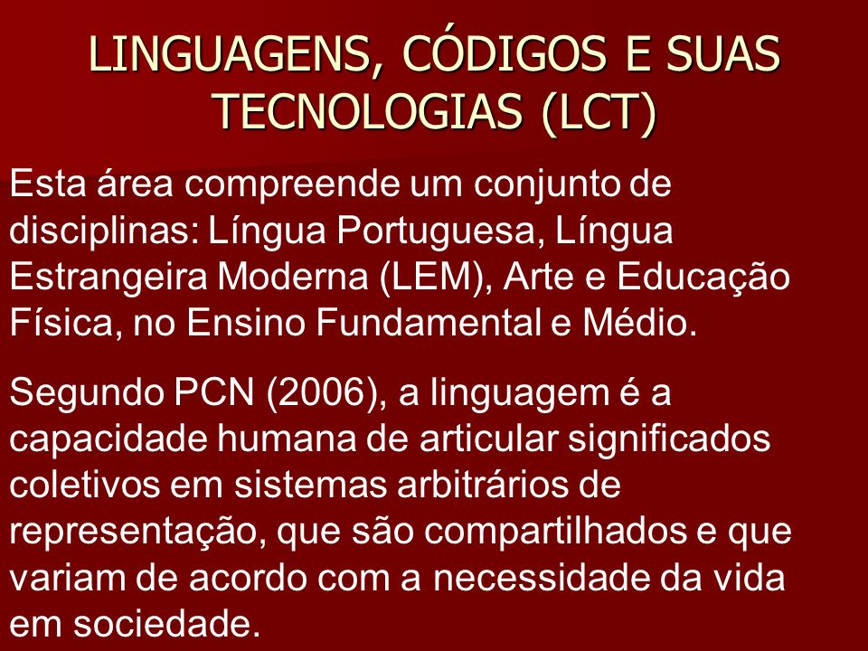 LINGUAGENS, CÓDIGOS E SUAS TECNOLOGIAS (LCT) Esta área compreende um conjunto de disciplinas: Língua Portuguesa, Língua Estrangeira Moderna (LEM), Arte e Educação Física, no Ensino Fundamental e Médio.