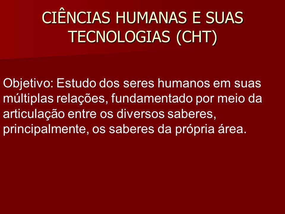 CIÊNCIAS HUMANAS E SUAS TECNOLOGIAS (CHT) Objetivo: Estudo dos seres humanos em suas múltiplas relações, fundamentado por meio da articulação entre os