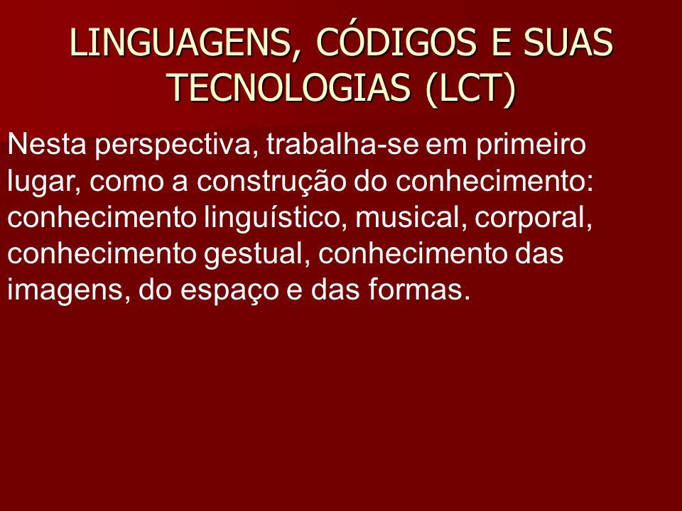 LINGUAGENS, CÓDIGOS E SUAS TECNOLOGIAS (LCT) Nesta perspectiva, trabalha-se em primeiro lugar, como a construção do conhecimento: conhecimento linguís