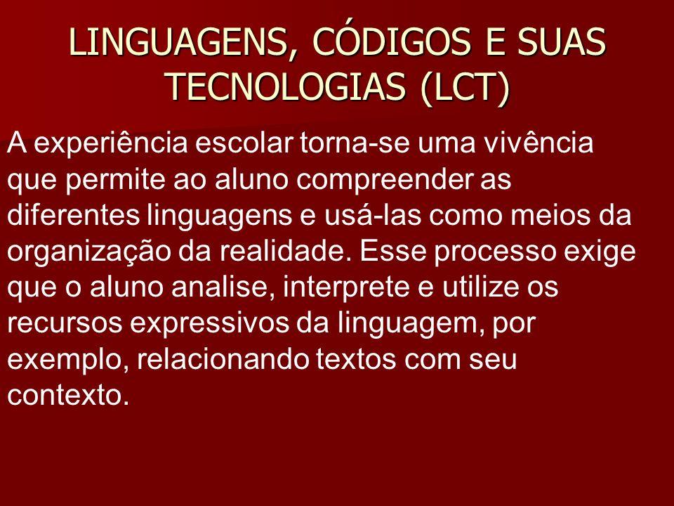LINGUAGENS, CÓDIGOS E SUAS TECNOLOGIAS (LCT) A experiência escolar torna-se uma vivência que permite ao aluno compreender as diferentes linguagens e usá-las como meios da organização da realidade.
