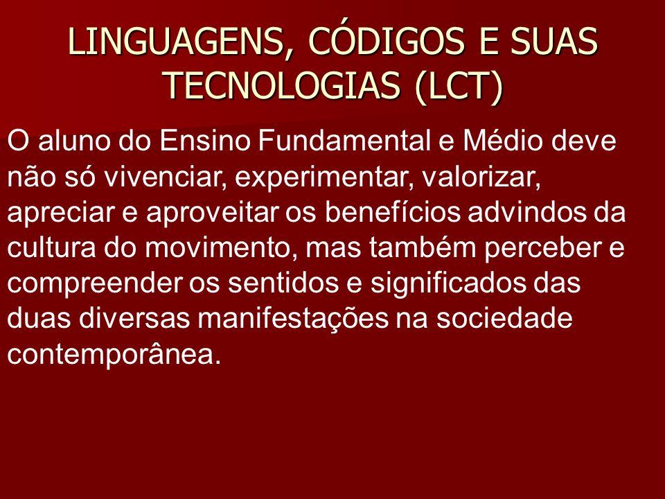 LINGUAGENS, CÓDIGOS E SUAS TECNOLOGIAS (LCT) O aluno do Ensino Fundamental e Médio deve não só vivenciar, experimentar, valorizar, apreciar e aproveit