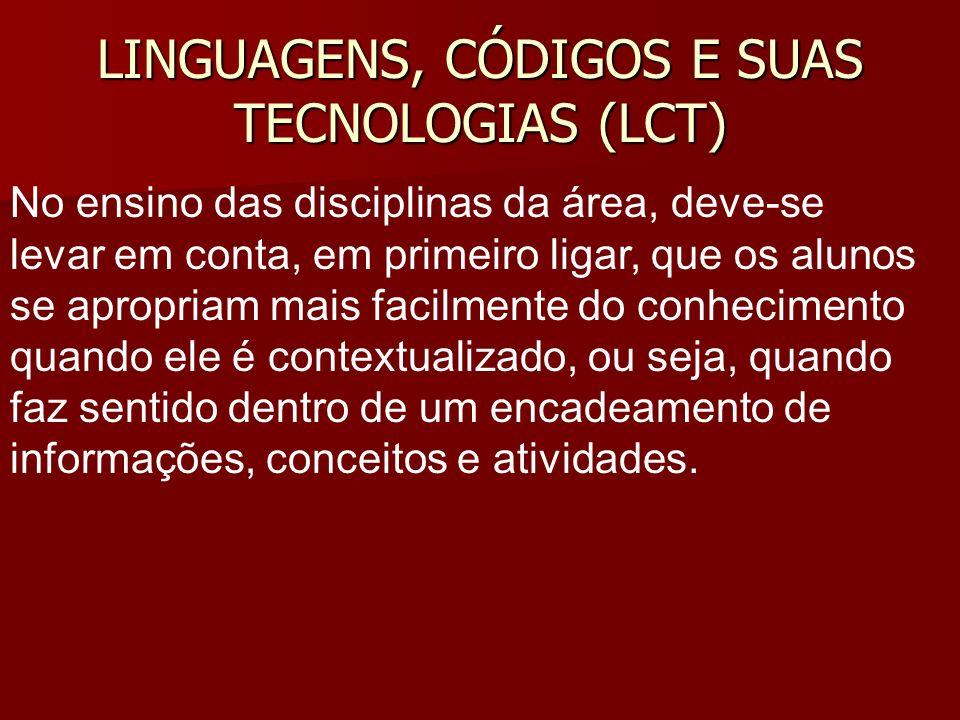 LINGUAGENS, CÓDIGOS E SUAS TECNOLOGIAS (LCT) No ensino das disciplinas da área, deve-se levar em conta, em primeiro ligar, que os alunos se apropriam