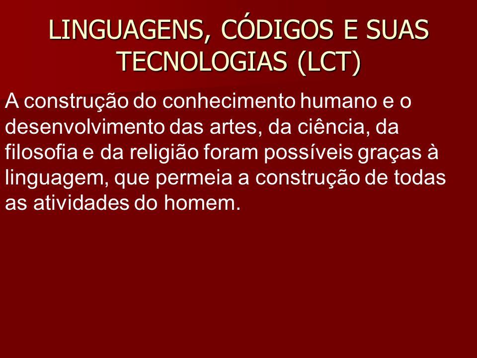 LINGUAGENS, CÓDIGOS E SUAS TECNOLOGIAS (LCT) A construção do conhecimento humano e o desenvolvimento das artes, da ciência, da filosofia e da religião