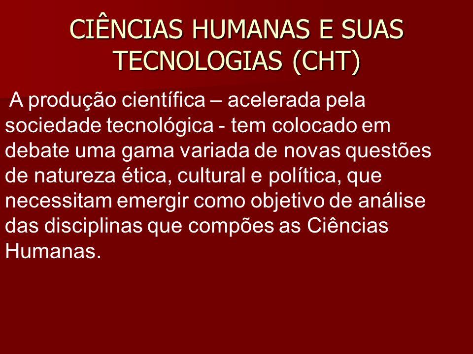 CIÊNCIAS HUMANAS E SUAS TECNOLOGIAS (CHT) A produção científica – acelerada pela sociedade tecnológica - tem colocado em debate uma gama variada de no