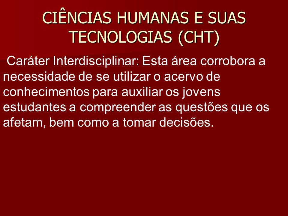 CIÊNCIAS HUMANAS E SUAS TECNOLOGIAS (CHT) Caráter Interdisciplinar: Esta área corrobora a necessidade de se utilizar o acervo de conhecimentos para au
