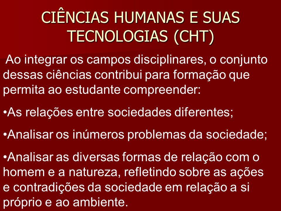 CIÊNCIAS HUMANAS E SUAS TECNOLOGIAS (CHT) Ao integrar os campos disciplinares, o conjunto dessas ciências contribui para formação que permita ao estud