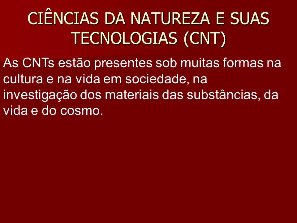 CIÊNCIAS DA NATUREZA E SUAS TECNOLOGIAS (CNT) As CNTs estão presentes sob muitas formas na cultura e na vida em sociedade, na investigação dos materia