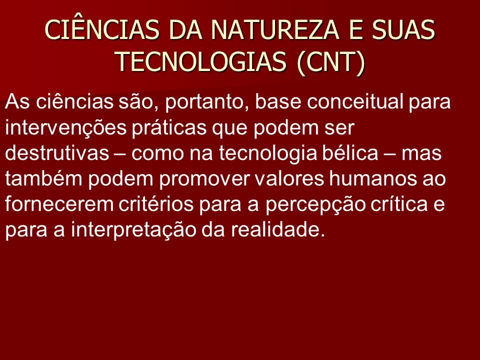CIÊNCIAS DA NATUREZA E SUAS TECNOLOGIAS (CNT) As ciências são, portanto, base conceitual para intervenções práticas que podem ser destrutivas – como n